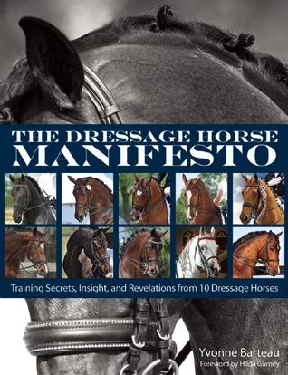 The Dressage Horse Manifesto: Training Secrets, Insight, and Revelations from 10 Dressage Horses
