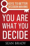 You Are What You Decide: Eight Keys to Better Decision-making