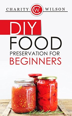 DIY: Food Preservation For Beginners - An Introduction To Canning, Freezing And Drying Foods (Health Wealth & Happiness Book 55)