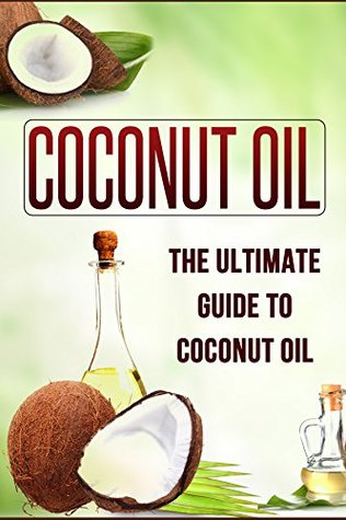 Coconut Oil Miracle : The Ultimate Guide To Coconut Oil: The Benefits, Cures, Uses and Remedies Of Coconut Oil (Coconut Oil, Coconut Oil Miracle, Coconut ... Oil Book, Coconut Oil For Beginners Book 1)