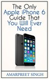 Apple iPhone 6 Guide: The Only Apple iPhone 6 Guide That You Will Ever Need