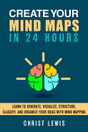 Create Your Mind Maps in 24 Hours: Learn to Organize Your ideas with Mind Mapping Strategies to Think Smart and Clear, Get Logical Thinking, and Improve ... Skills (Self Organizing Books Book 11)