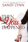 Then You Happened by Sandi Lynn