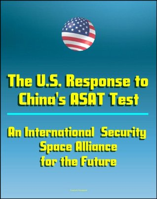 The U.S. Response to China's ASAT Test: An International Security Space Alliance for the Future, Anti-Satellite Capabilities and China's Space Weapons Strategy