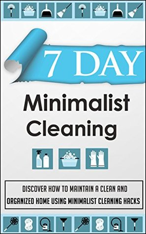 7 Day Minimalist Cleaning - Discover How to Maintain a Clean and De-Cluttered Home Using Minimalist Cleaning Hacks