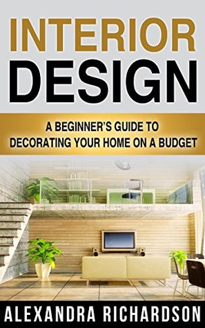 Interior Design: A Beginner's Guide To Decorating Your Home On A Budget - Includes Bedroom Decor, Living Room, Kitchen And Bathroom Design Ideas (Feng Shui, Interior Design Handbook)
