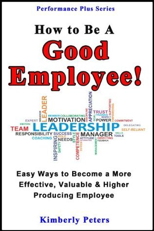 How to Be a Good Employee!: Easy Ways to Become More Effective, Valuable & Higher Producing Employee (Performance Plus Series Book 2)