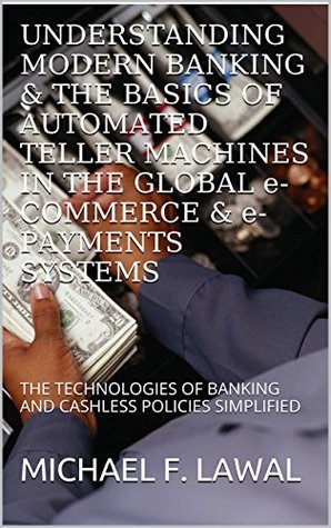 UNDERSTANDING MODERN BANKING & THE BASICS OF AUTOMATED TELLER MACHINES IN THE GLOBAL e- COMMERCE & e- PAYMENTS SYSTEMS: THE TECHNOLOGIES OF BANKING AND CASHLESS POLICIES SIMPLIFIED