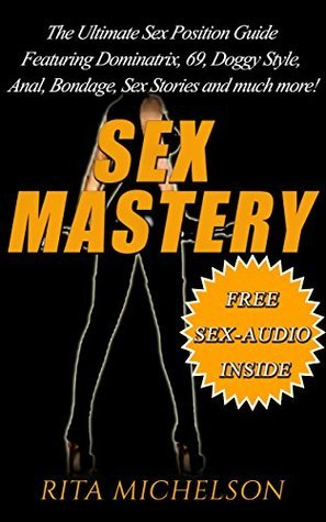 SEX MASTERY: THE ULTIMATE SEX POSITION GUIDE FEATURING DOMINATRIX, 69, DOGGYSTYLE, ANAL, BONDAGE, SEX STORIES AND MUCH MORE! (Sex, Sex Book, Stories, Stories ... Adults, Positions, Pictures, Sex Slaves)