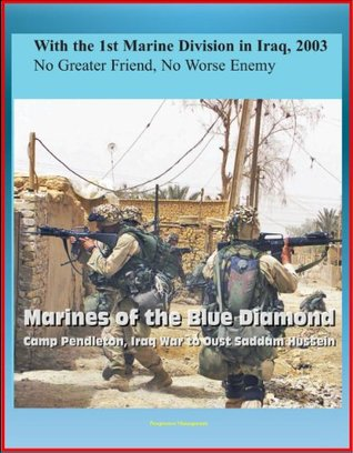 With the 1st Marine Division in Iraq, 2003 - No Greater Friend, No Worse Enemy - Marines of the Blue Diamond, Camp Pendleton, Iraq War to Oust Saddam Hussein