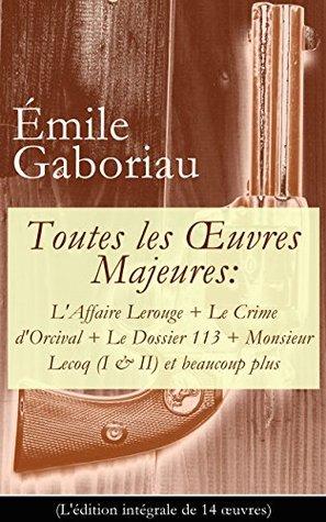 Toutes les OEuvres Majeures: L'Affaire Lerouge + Le Crime d'Orcival + Le Dossier 113 + Monsieur Lecoq (I & II) et beaucoup plus (L'édition intégrale de ... cou + La vie infernale etc.