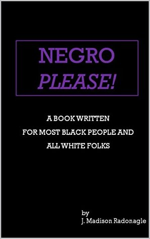 Negro Please!: A Book Written for Most Black People and All White Folks