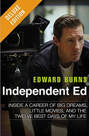 Ebook Independent Ed Deluxe: Inside a Career of Big Dreams, Little Movies, and the Twelve Best Days of My Lif e by Edward Burns DOC!