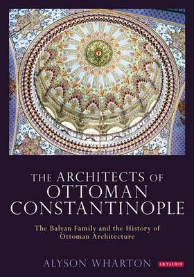 The Architects of Ottoman Constantinople: The Balyan Family and the History of Ottoman Architecture