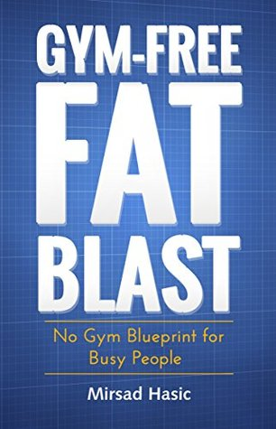Gym free fat blast no gym blueprint for busy people by mirsad hasic 24659499 malvernweather Gallery