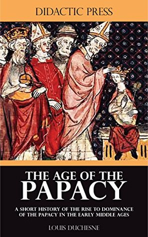 The Age of the Papacy - A short history of the rise to dominance of the Papacy in the early middle ages