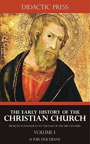The Early History of the Christian Church - From its foundation to the end of the 3rd century