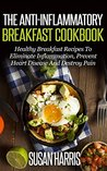The Anti-Inflammatory Breakfast Cookbook: Healthy Breakfast Recipes To Eliminate Inflammation, Prevent Heart Disease And Heal Your Body (Anti-Inflammation Cookbooks Book 1)