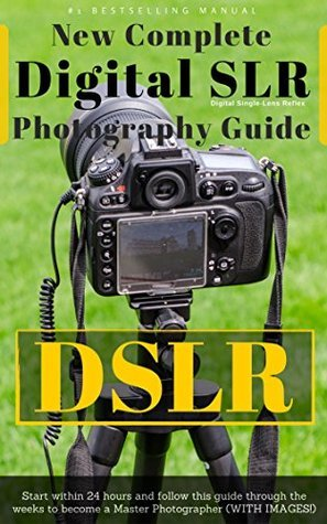 DIGITAL SLR, New Complete Photography Guide! (With Pictures!): DSLR from Beginner to Expert Course! Master Digital Photography!