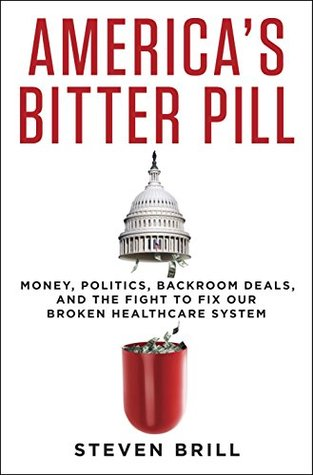 America's Bitter Pill: Money, Politics, Back-Room Deals, and the Fight to Fix Our Broken Healthcare System Steven Brill