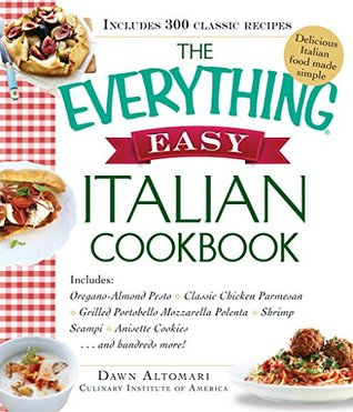 The Everything Easy Italian Cookbook: Includes Oregano-Almond Pesto, Classic Chicken Parmesan, Grilled Portobello Mozzarella Polenta, Shrimp Scampi, Anisette Cookies...and Hundreds More! (Everything®)