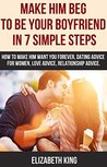 Make him beg to be Your boyfriend in 7 simple steps: How to make him want you forever, dating advice for women, love advice, relationship advice.