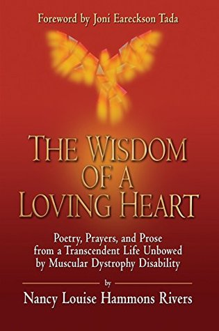 The Wisdom of a Loving Heart: Poetry, Prayers, and Prose from a Transcendent Life Unbowed by Muscular Dystrophy Disability