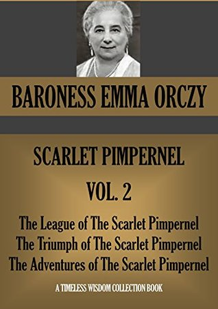 SCARLET PIMPERNEL VOL. 2. The League of the Scarlet Pimpernel; The Triumph of the Scarlet Pimpernel; The Adventures of the Scarlet Pimpernel (Timeless Wisdom Collection Book 1651)