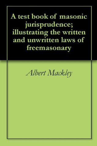 A test book of masonic jurisprudence; illustrating the written and unwritten laws of freemasonary