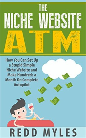 The Niche Website ATM: How You Can Set Up a Stupid Simple Niche Website and Make Hundreds a Month On Complete Autopilot (make money online w/ internet ... With Strategies Internet Marketing Book 1)