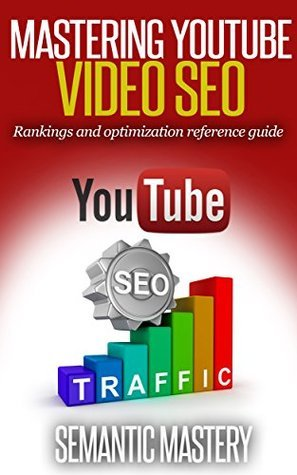 YouTube Video SEO: Rankings And Optimization Guidebook: Video SEO Reference Guide By Semantic Mastery