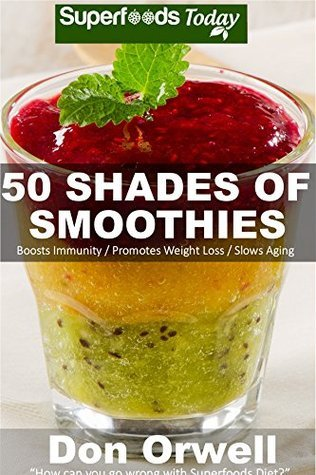 50 Shades of Smoothies: Over 50 Recipes for Energizing, Detoxifying & Nutrient-dense Smoothies Blender Recipes: Detox Cleanse Diet, Smoothies for Weight ... Cleanse (Fifty Shades of Superfoods Book 1)