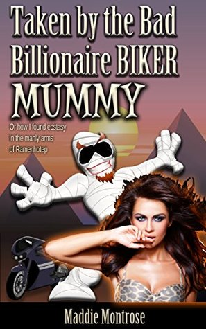 Taken by the Bad Billionaire Biker Mummy: Or how I found ecstasy in the manly arms of Ramenhotep. (Taken by Things Book 4)