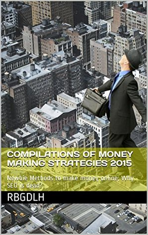 Compilations of Money Making Strategies 2015: Newbie Methods to make money online; Why SEO is dead?