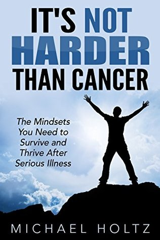 It's Not Harder Than Cancer: The Mindsets You Need to Survive and Thrive After Serious Illness