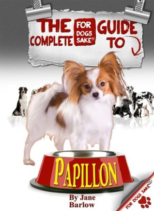 The Complete Guide to Papillon Dogs: The Definitive Guide all About Papillons