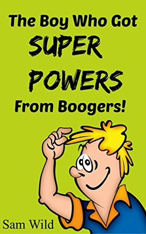 Books For Kids: The Boy Who Got Super Powers From Boogers: Bedtime Stories For Kids Ages 3-8 (Kids Books - Bedtime Stories For Kids - Children's Books - Free Stories)