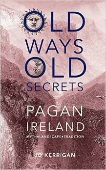 Old Ways, Old Secrets: Pagan Ireland: Myth * Landscape * Tradition
