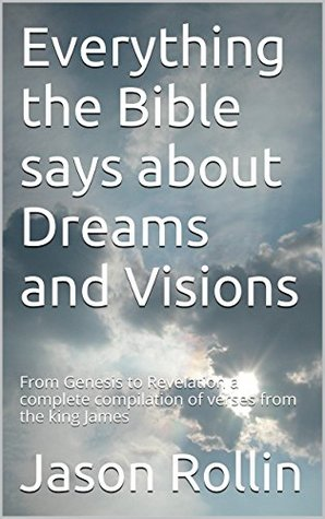 Everything the Bible says about Dreams and Visions: From Genesis to Revelation a complete compilation of verses from the king James