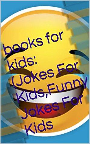 books for kids:(Jokes For Kids,Funny Jokes For Kids (Jokes For Kids - Jokes For Kids Book - Kids Joke Book - Jokes For Kids Free - Children's Books - Kids Books