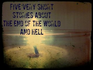 Five Very Short Stories about the End of the World and Hell