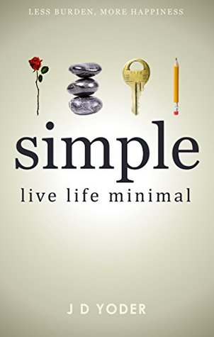[Minimalism] Simple- Live Life Minimal: The Unconventional Path to Minimalist Living [Declutter Your Home and Work] (Slow Down to Grow Book 1)