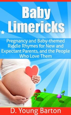 Baby Limericks: Pregnancy and Baby-Themed Riddle Rhymes for New and Expectant Parents, and the People Who Love Them