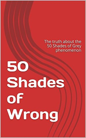 50 Shades of Wrong: The truth about the 50 Shades of Grey phenomenon (BDSM Knowledge Book 1)