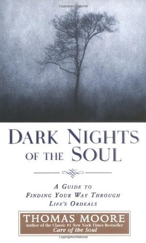 Dark Nights of the Soul: A Guide to Finding Your Way Through Lifes Ordeals