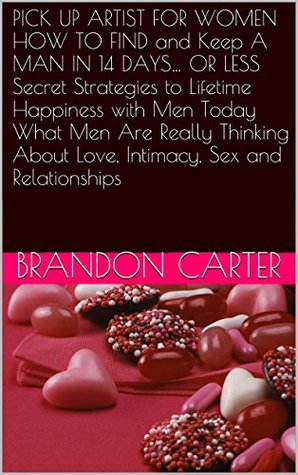 PICK UP ARTIST FOR WOMEN HOW TO FIND and Keep A MAN IN 14 DAYS... OR LESS Secret Strategies to Lifetime Happiness with Men Today What Men Are Really Thinking About Love, Intimacy, Sex and Relationships
