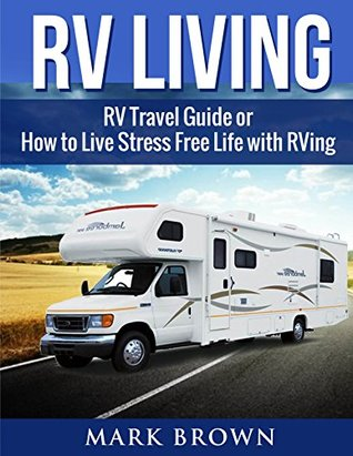 RV Living: RV Travel Guide or How to Live Stress Free Life with RVing (living in an rv, rv travel, rv traveling, rv camping books, frugal living, frugal living books)