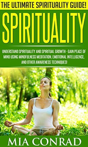 Spirituality: The Ultimate Spirituality Guide! - Understand Spirituality And Spiritual Growth - Gain Peace Of Mind Using Mindfulness Meditation, Emotional ... Feeling Good, Emotional Intelligence)