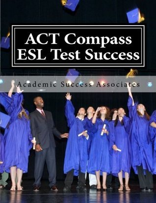 ACT Compass ESL Test Success: Practice Tests for the ACT English as a Second Language Listening, Reading, and Grammar/Usage Tests