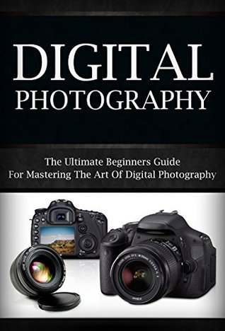 Digital Photography: The Ultimate Beginners Guide To Mastering The Art of Digital Photography